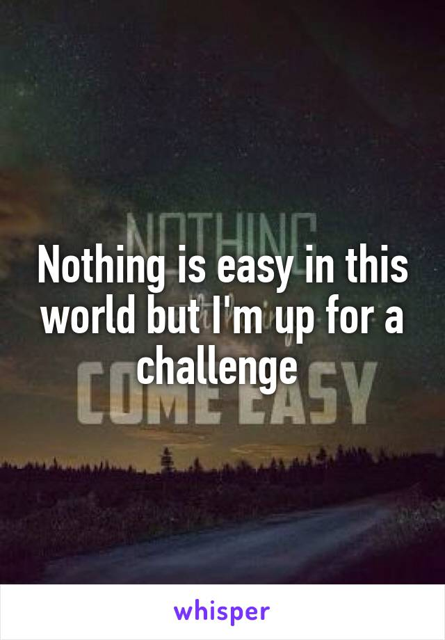 Nothing is easy in this world but I'm up for a challenge