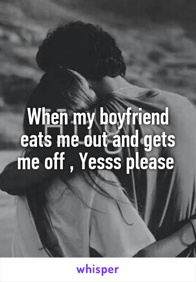 When my boyfriend eats me out and gets me off , Yesss please