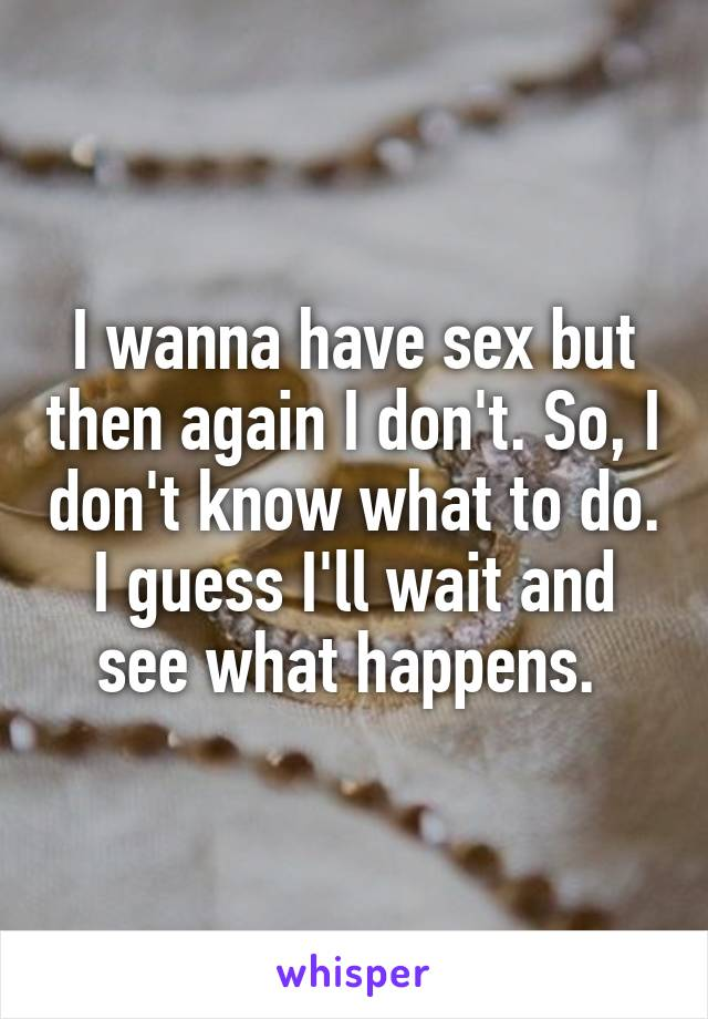 I wanna have sex but then again I don't. So, I don't know what to do. I guess I'll wait and see what happens.