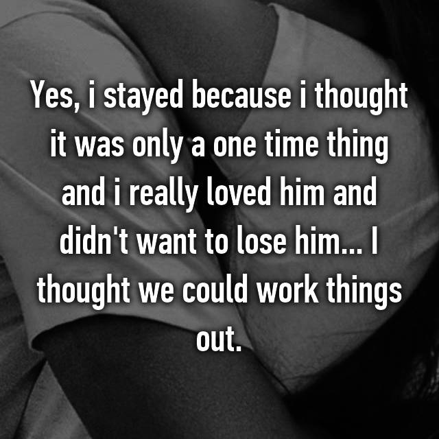 Yes, i stayed because i thought it was only a one time thing and i really loved him and didn't want to lose him... I thought we could work things out.