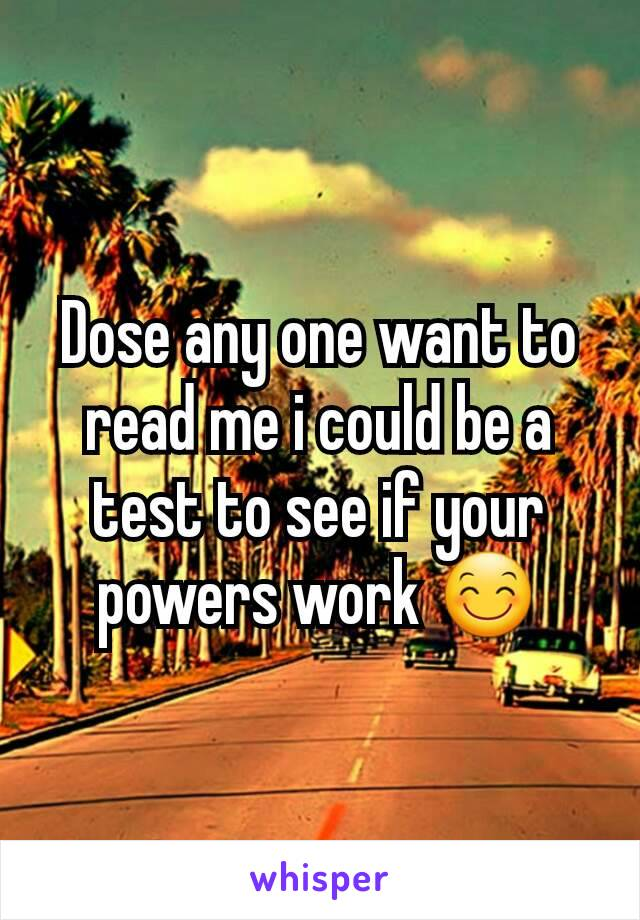 Dose any one want to read me i could be a test to see if your powers work 😊