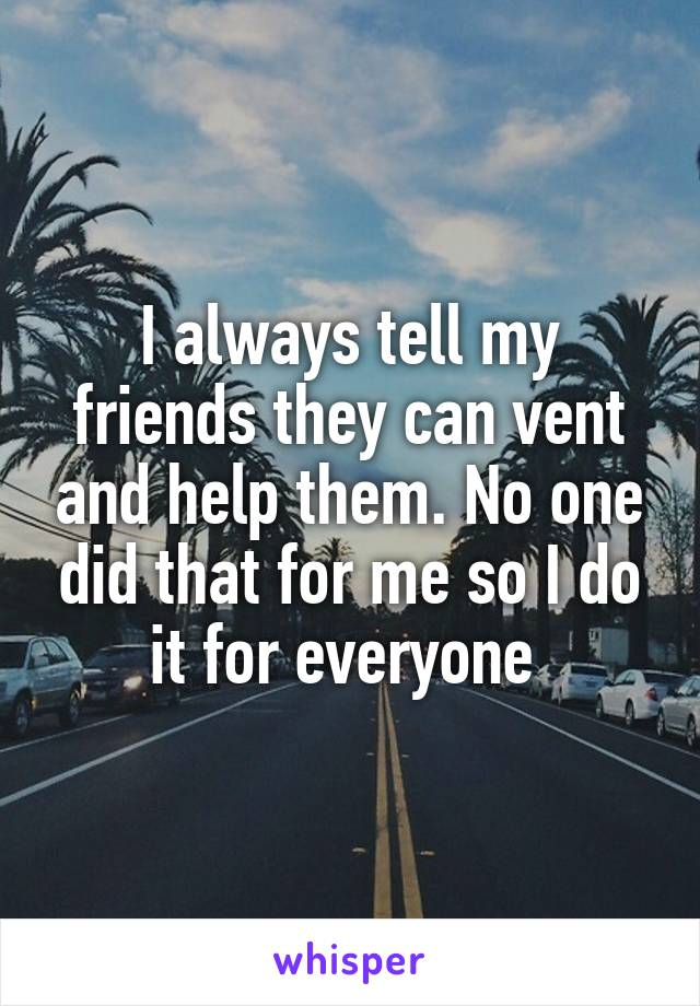 I always tell my friends they can vent and help them. No one did that for me so I do it for everyone