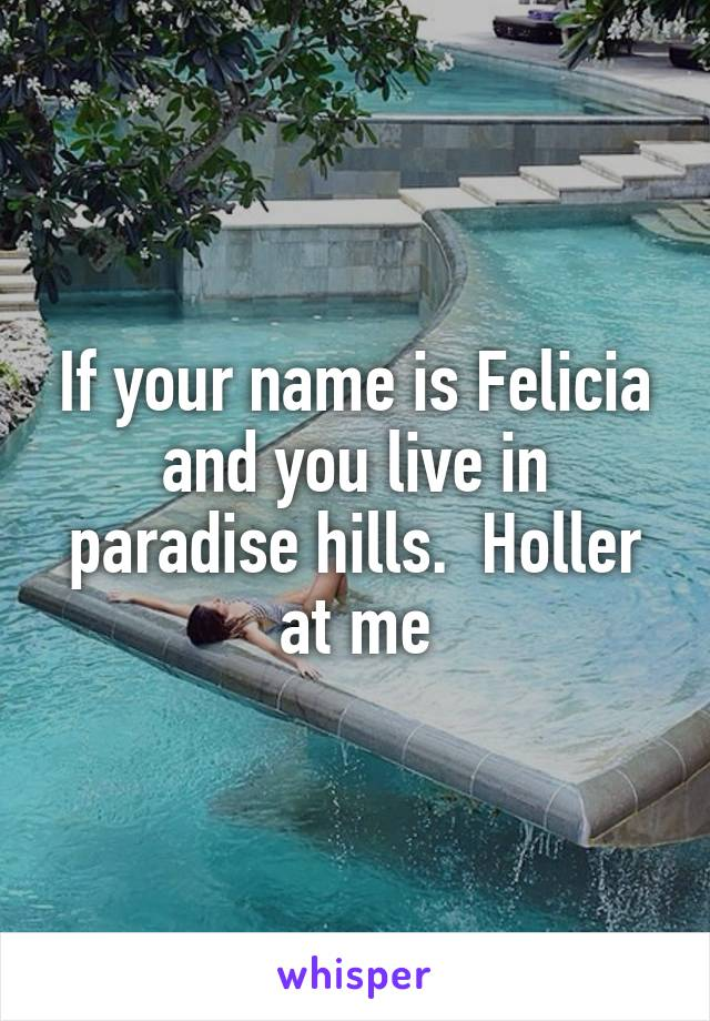 If your name is Felicia and you live in paradise hills.  Holler at me