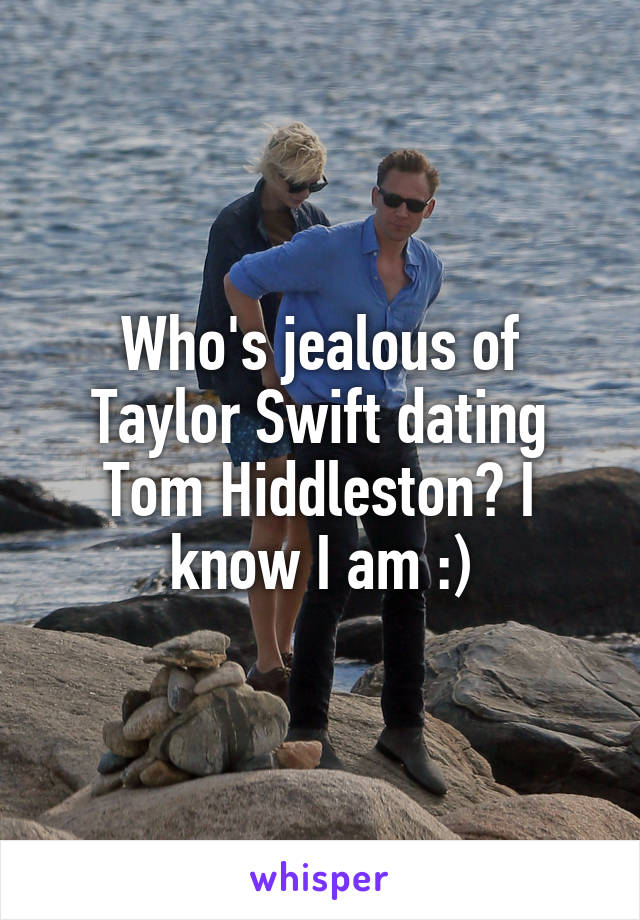 Who's jealous of Taylor Swift dating Tom Hiddleston? I know I am :)