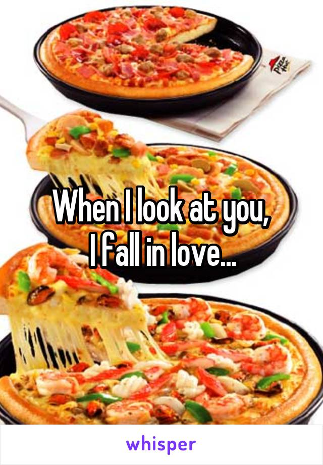 When I look at you,  I fall in love...