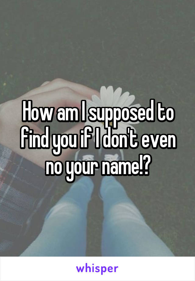 How am I supposed to find you if I don't even no your name!?