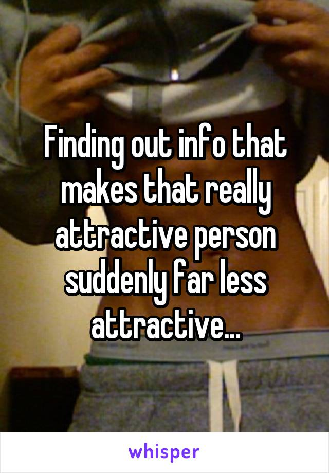 Finding out info that makes that really attractive person suddenly far less attractive...