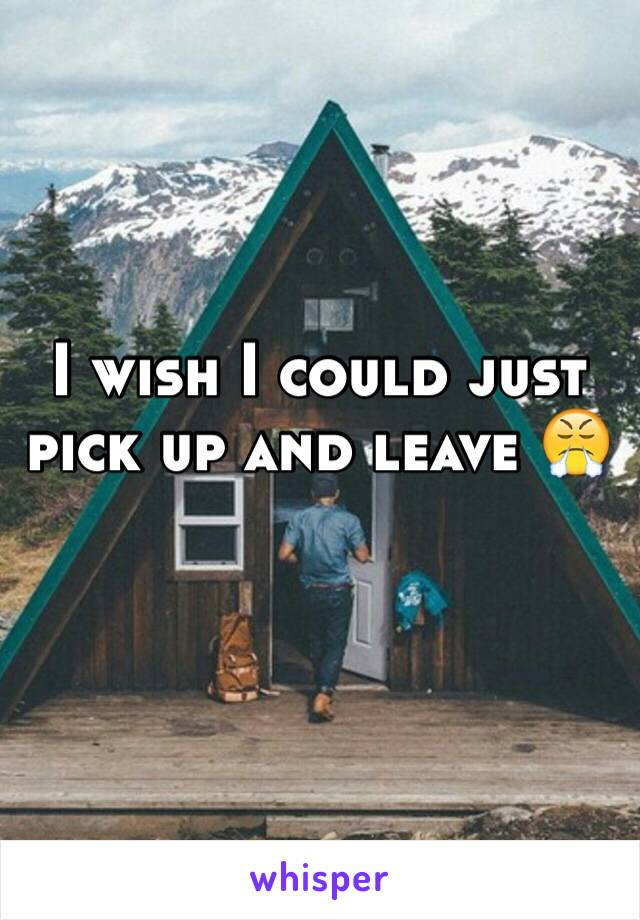 I wish I could just pick up and leave 😤