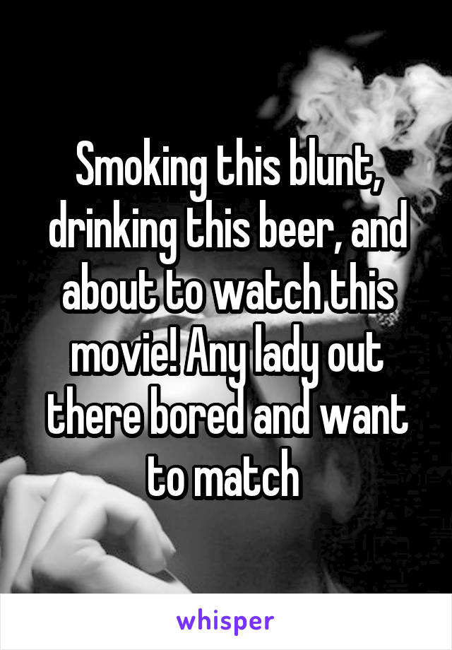 Smoking this blunt, drinking this beer, and about to watch this movie! Any lady out there bored and want to match