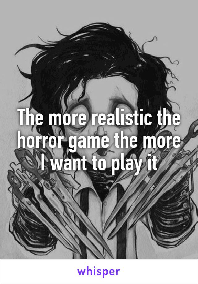 The more realistic the horror game the more I want to play it