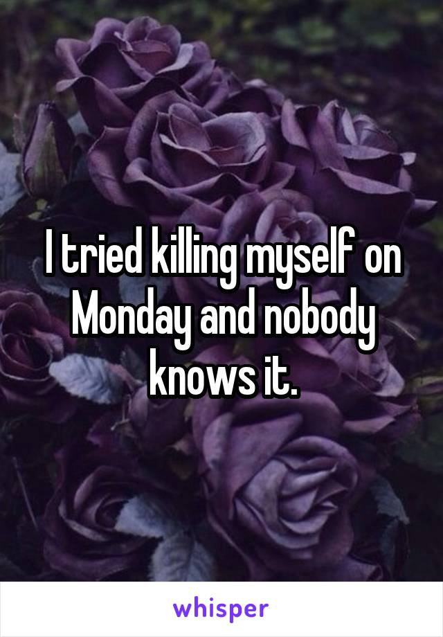 I tried killing myself on Monday and nobody knows it.