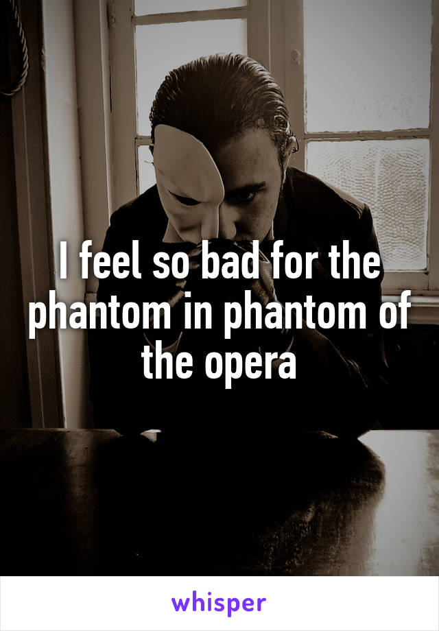 I feel so bad for the phantom in phantom of the opera