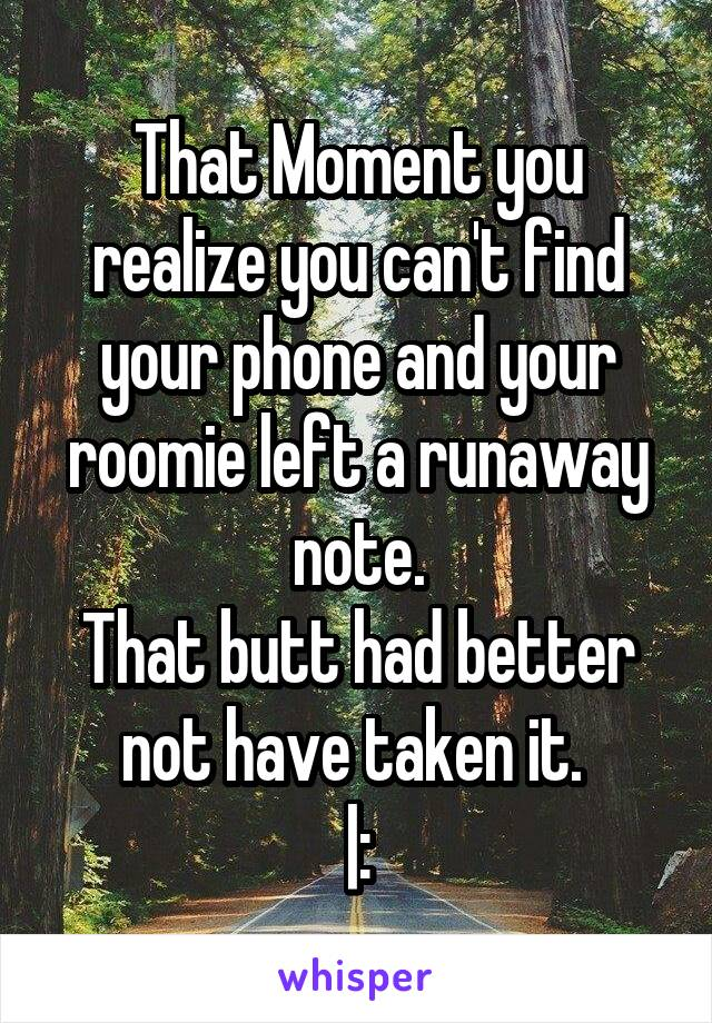 That Moment you realize you can't find your phone and your roomie left a runaway note. That butt had better not have taken it.  |: