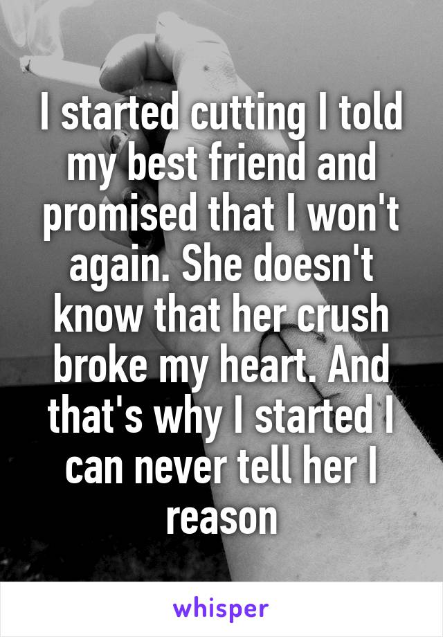 I started cutting I told my best friend and promised that I won't again. She doesn't know that her crush broke my heart. And that's why I started I can never tell her I reason