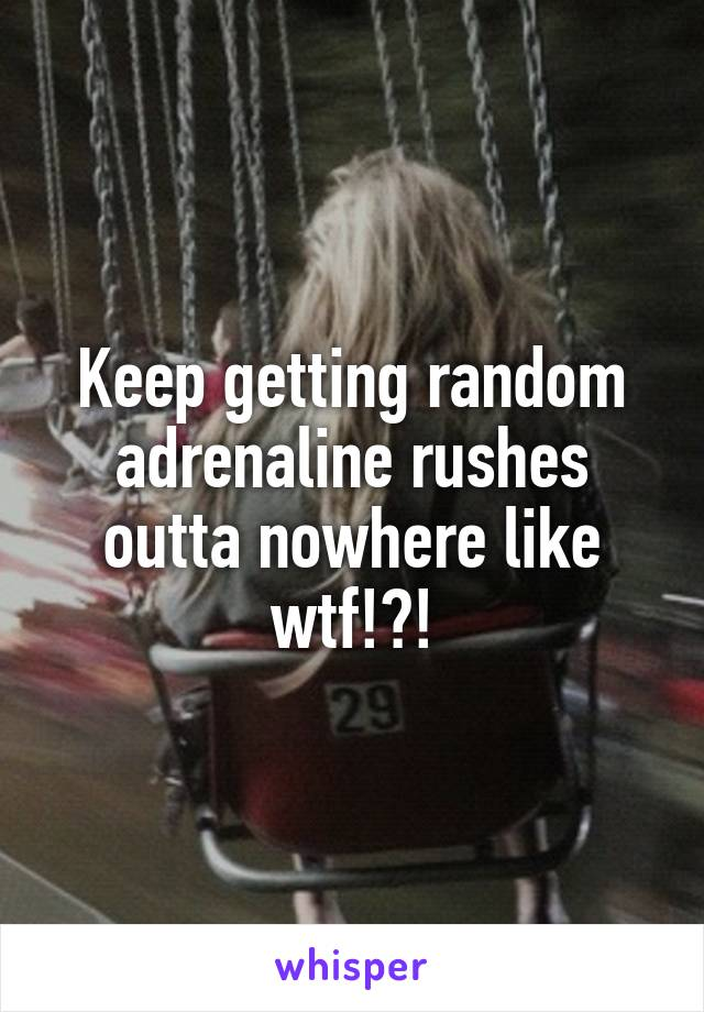 Keep getting random adrenaline rushes outta nowhere like wtf!?!