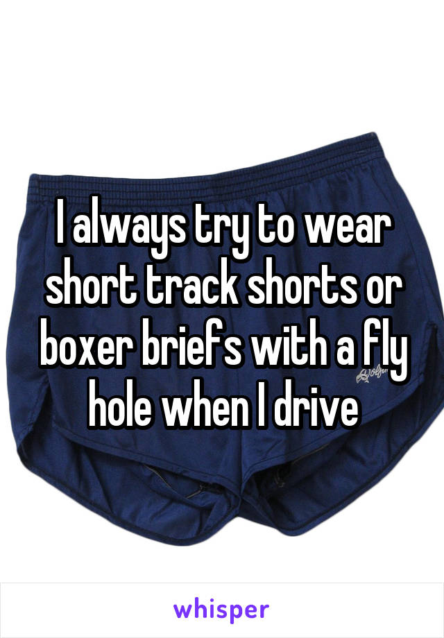 I always try to wear short track shorts or boxer briefs with a fly hole when I drive