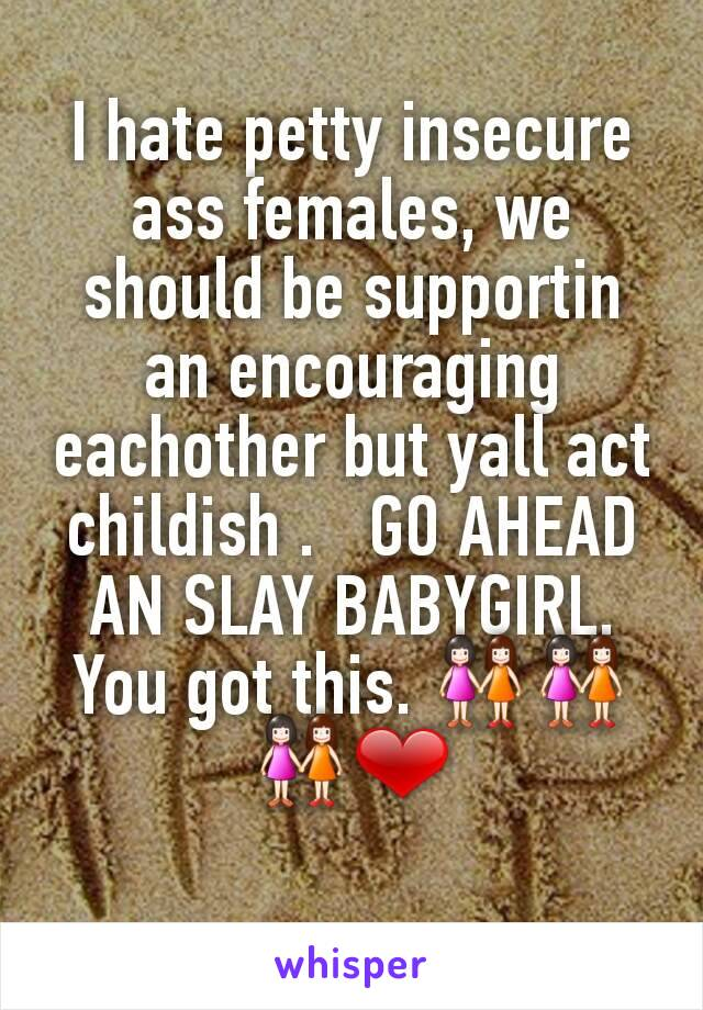I hate petty insecure ass females, we should be supportin an encouraging eachother but yall act childish .   GO AHEAD AN SLAY BABYGIRL. You got this. 👭👭👭❤
