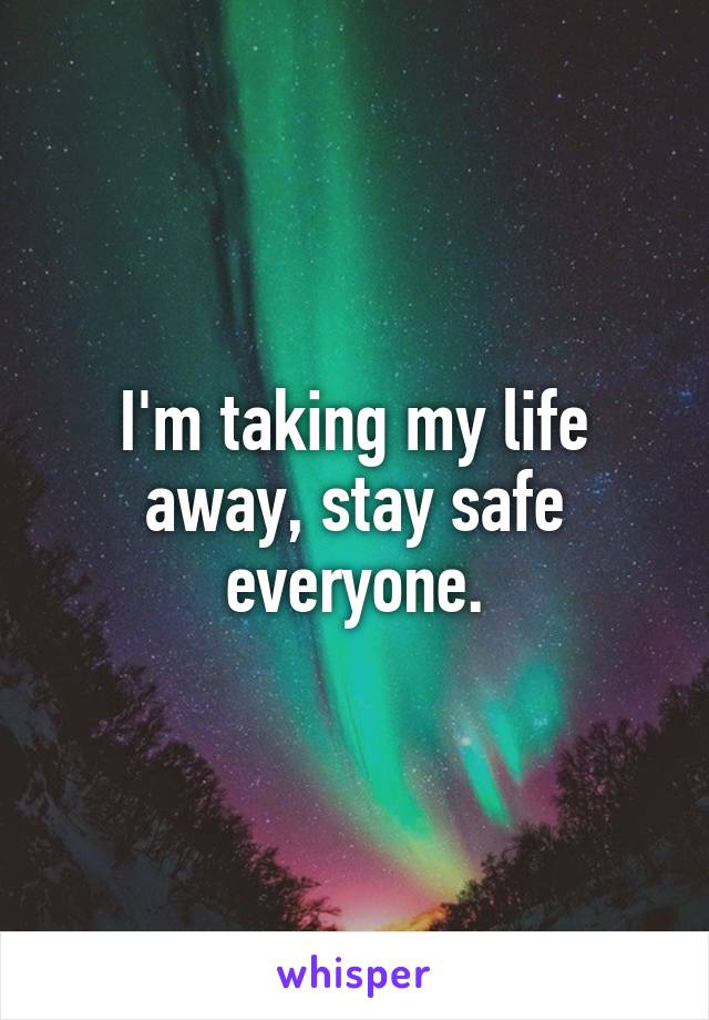 I'm taking my life away, stay safe everyone.