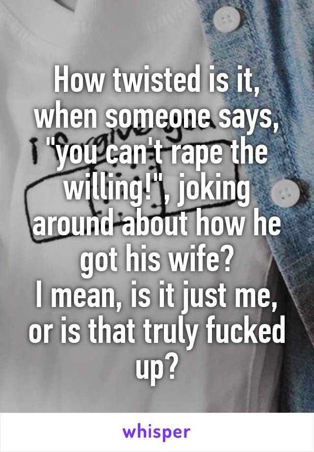 """How twisted is it, when someone says, """"you can't rape the willing!"""", joking around about how he got his wife? I mean, is it just me, or is that truly fucked up?"""