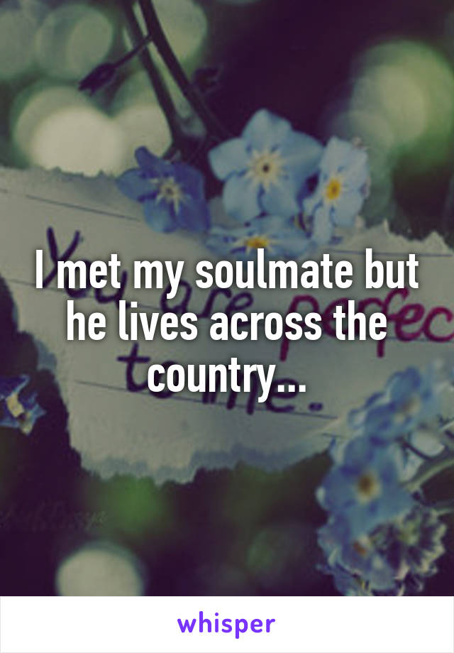 I met my soulmate but he lives across the country...