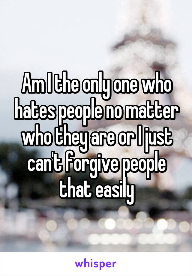Am I the only one who hates people no matter who they are or I just can't forgive people that easily