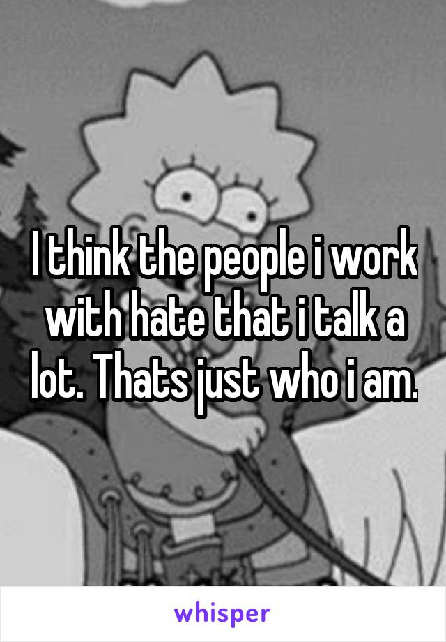 I think the people i work with hate that i talk a lot. Thats just who i am.
