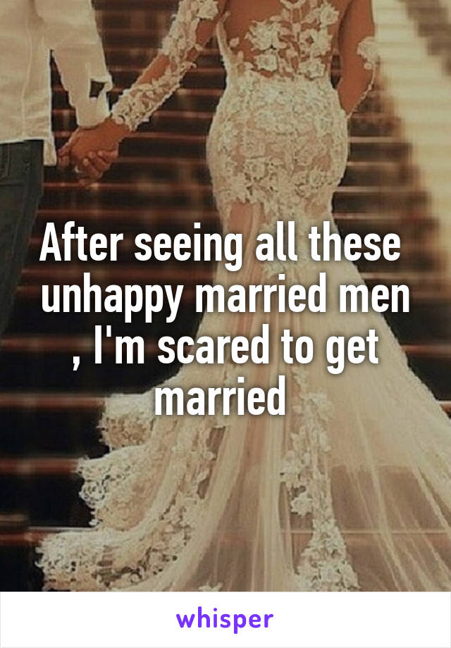 After seeing all these  unhappy married men , I'm scared to get married