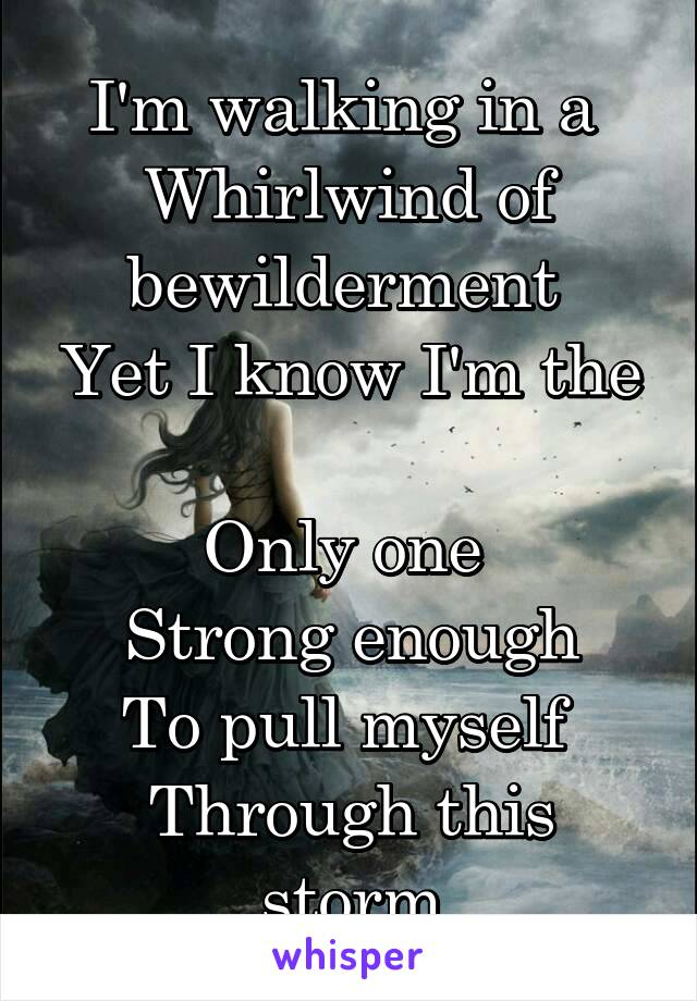 I'm walking in a  Whirlwind of bewilderment  Yet I know I'm the  Only one  Strong enough To pull myself  Through this storm