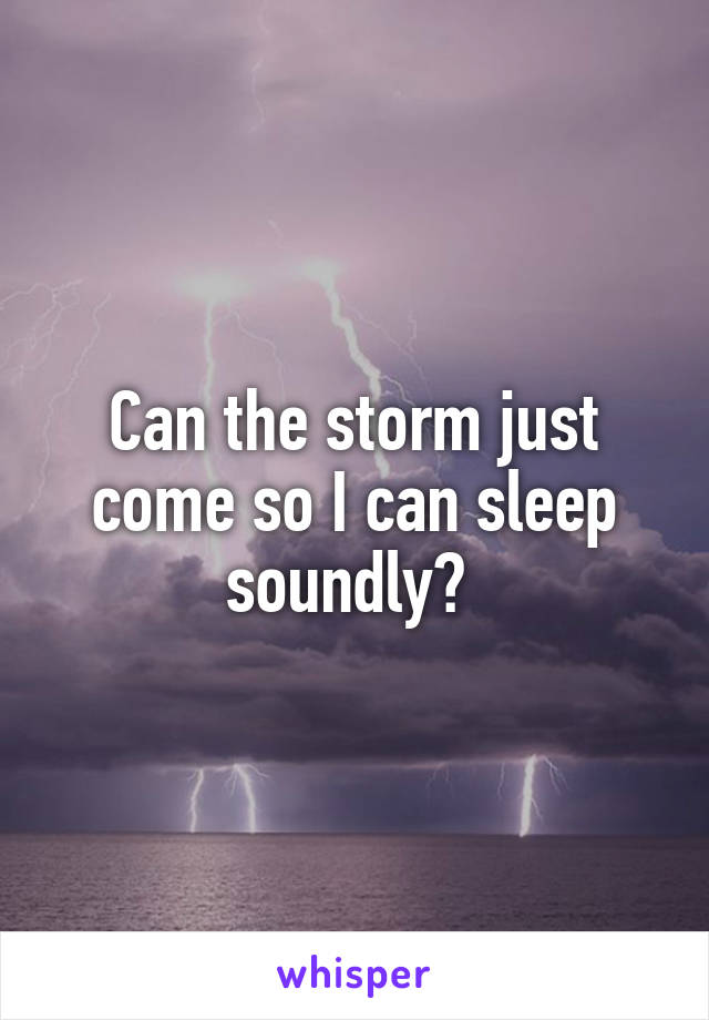 Can the storm just come so I can sleep soundly?