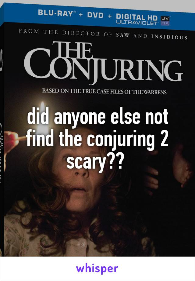 did anyone else not find the conjuring 2 scary??