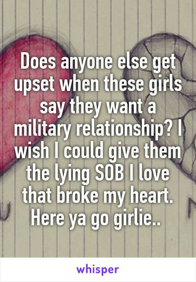 Does anyone else get upset when these girls say they want a military relationship? I wish I could give them the lying SOB I love that broke my heart. Here ya go girlie..