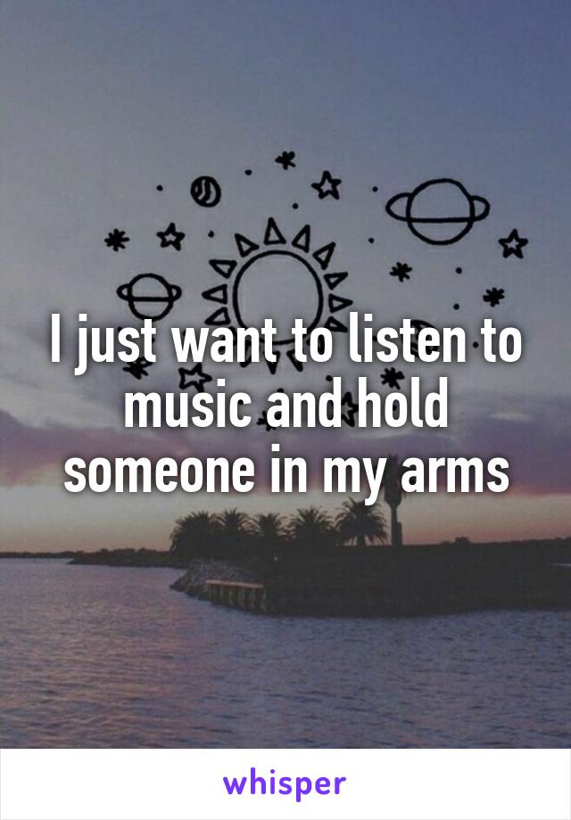 I just want to listen to music and hold someone in my arms