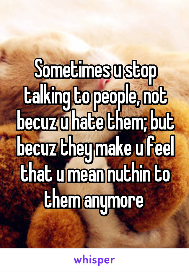 Sometimes u stop talking to people, not becuz u hate them; but becuz they make u feel that u mean nuthin to them anymore