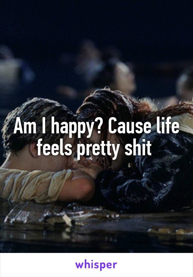 Am I happy? Cause life feels pretty shit