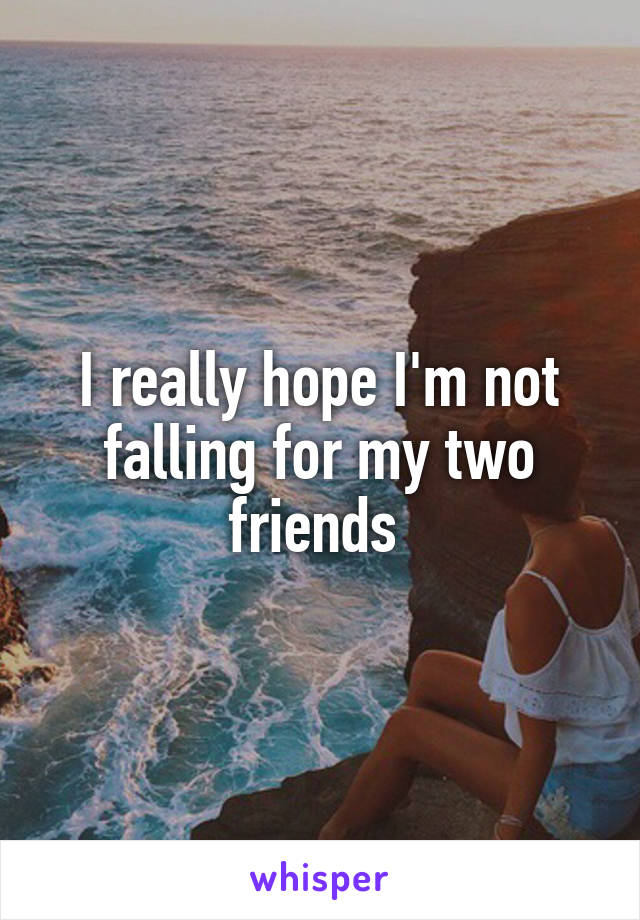 I really hope I'm not falling for my two friends