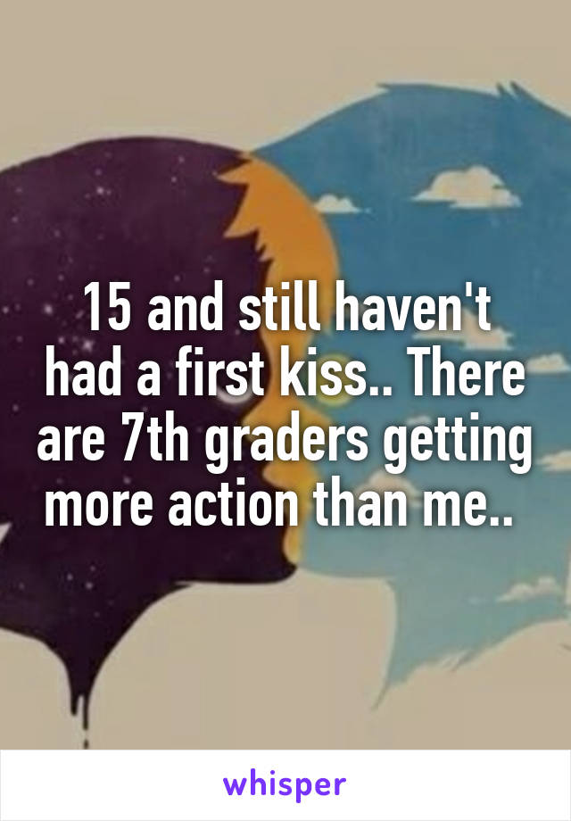 15 and still haven't had a first kiss.. There are 7th graders getting more action than me..