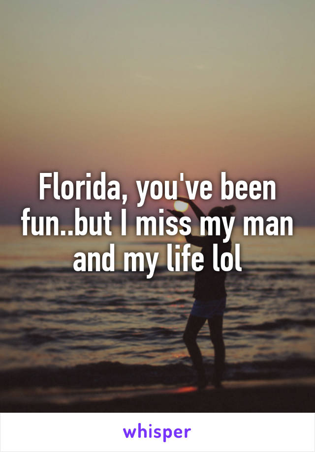 Florida, you've been fun..but I miss my man and my life lol