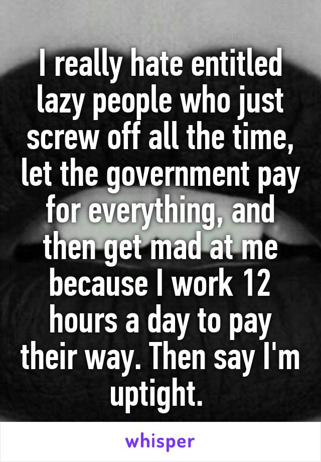 I really hate entitled lazy people who just screw off all the time, let the government pay for everything, and then get mad at me because I work 12 hours a day to pay their way. Then say I'm uptight.