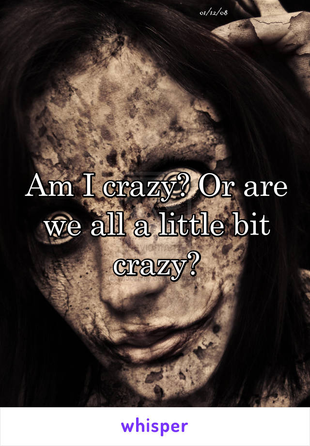 Am I crazy? Or are we all a little bit crazy?