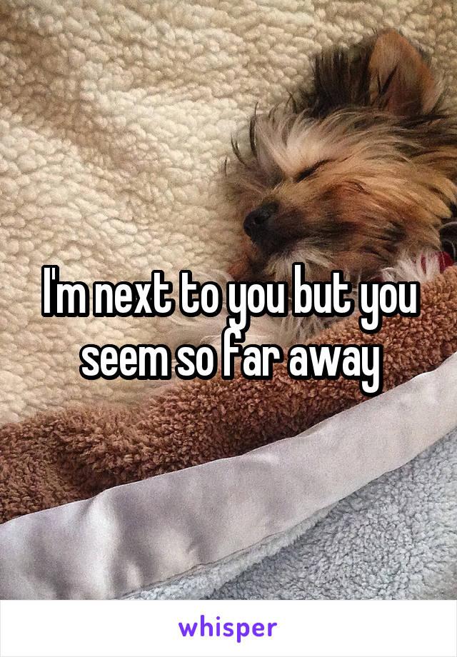 I'm next to you but you seem so far away