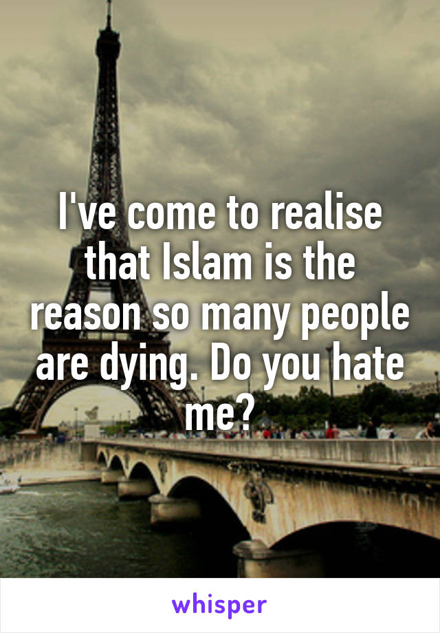 I've come to realise that Islam is the reason so many people are dying. Do you hate me?