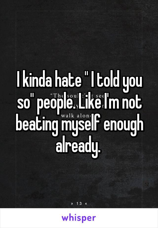 "I kinda hate "" I told you so"" people. Like I'm not beating myself enough already."