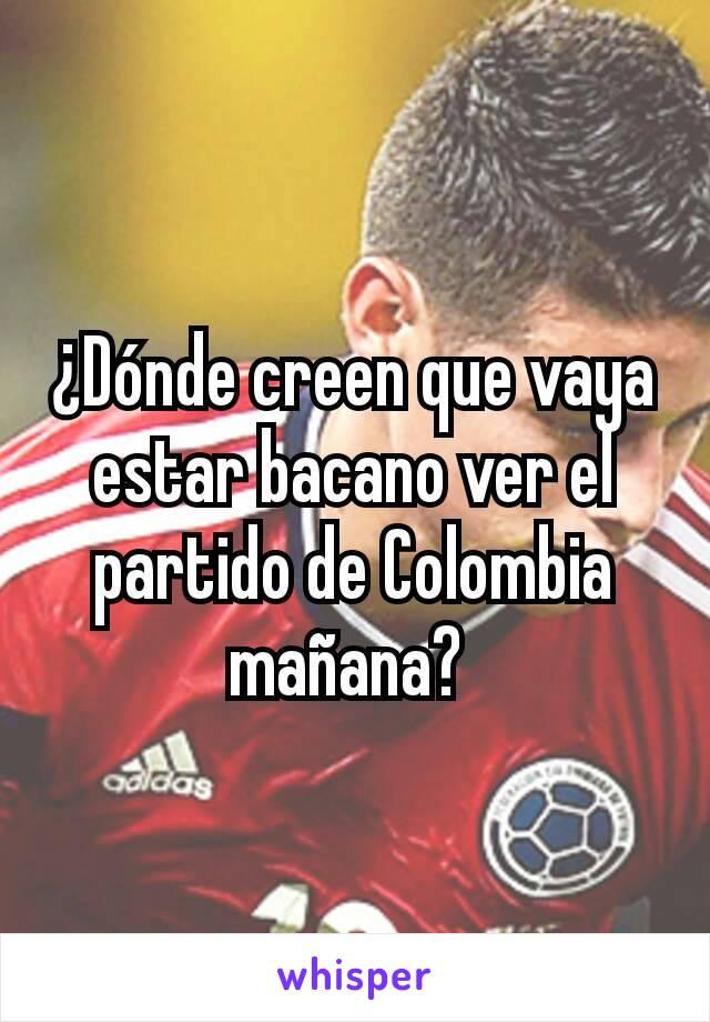 ¿Dónde creen que vaya estar bacano ver el partido de Colombia mañana?