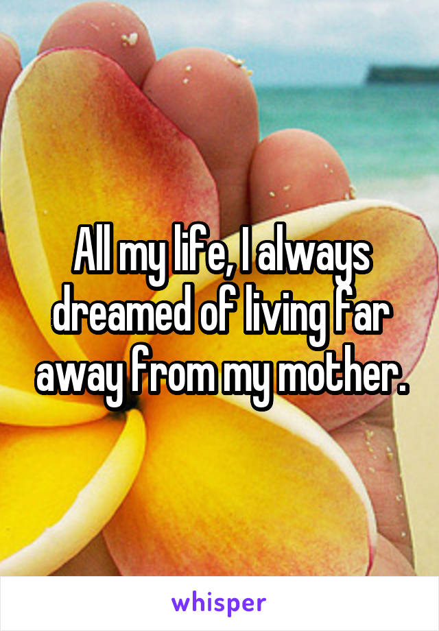 All my life, I always dreamed of living far away from my mother.