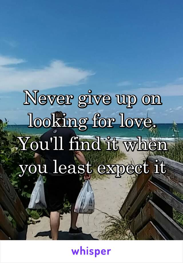 Never give up on looking for love. You'll find it when you least expect it