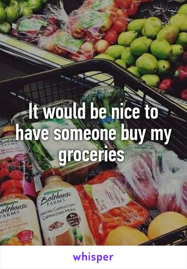 It would be nice to have someone buy my groceries