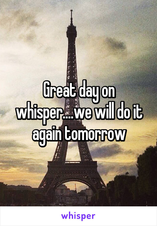 Great day on whisper....we will do it again tomorrow