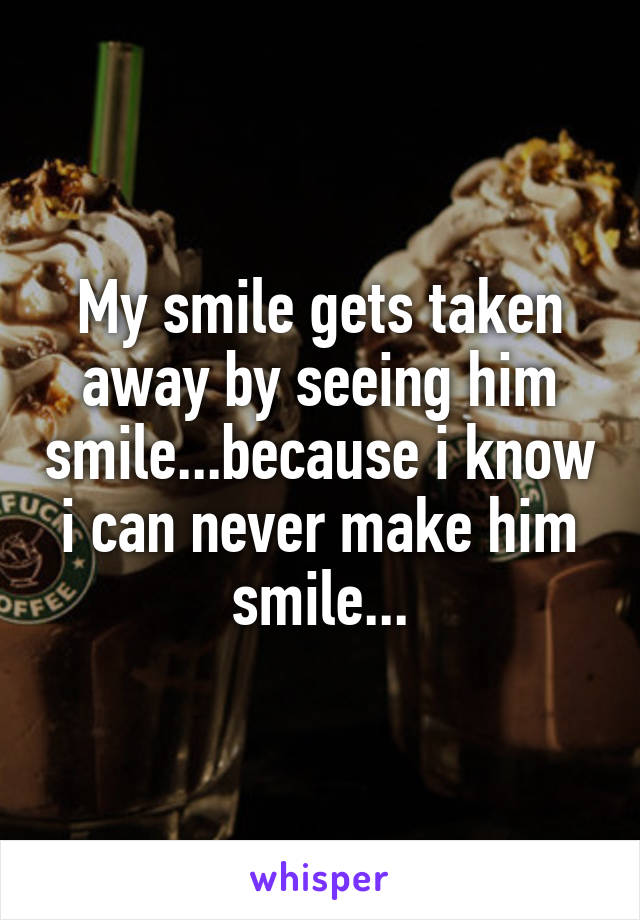 My smile gets taken away by seeing him smile...because i know i can never make him smile...