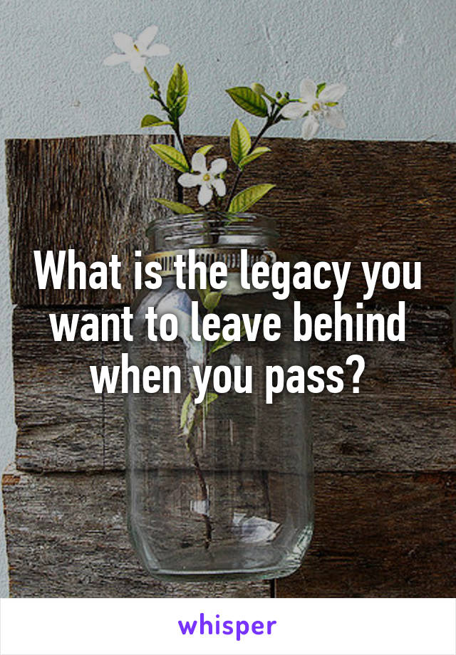 What is the legacy you want to leave behind when you pass?