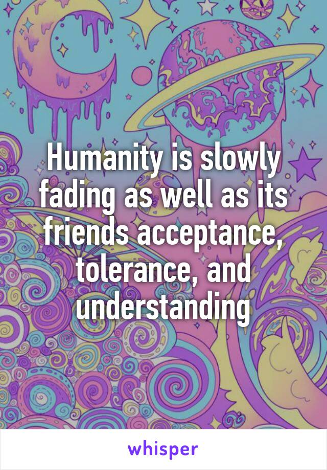 Humanity is slowly fading as well as its friends acceptance, tolerance, and understanding